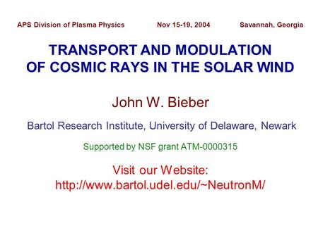 APS Division of Plasma Physics Nov 15-19, 2004 Savannah, Georgia TRANSPORT AND MODULATION OF COSMIC RAYS IN THE SOLAR WIND John W. Bieber Bartol Research.