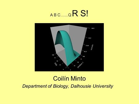 A B C.......Q R S! Coilín Minto Department of Biology, Dalhousie University.