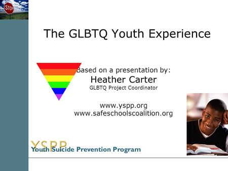 The GLBTQ Youth Experience Based on a presentation by: Heather Carter GLBTQ Project Coordinator www.yspp.org www.safeschoolscoalition.org.