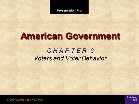 Presentation Pro © 2001 by Prentice Hall, Inc. American Government C H A P T E R 6 Voters and Voter Behavior.