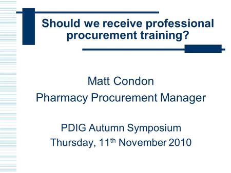 Should we receive professional procurement training? Matt Condon Pharmacy Procurement Manager PDIG Autumn Symposium Thursday, 11 th November 2010.