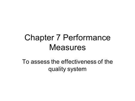 Chapter 7 Performance Measures To assess the effectiveness of the quality system.