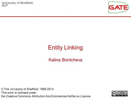 University of Sheffield, NLP Entity Linking Kalina Bontcheva © The University of Sheffield, 1995-2014 This work is licensed under the Creative Commons.