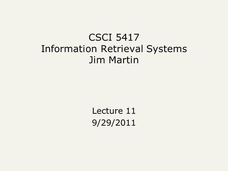 CSCI 5417 Information Retrieval Systems Jim Martin Lecture 11 9/29/2011.