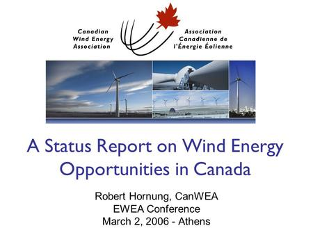 A Status Report on Wind Energy Opportunities in Canada Robert Hornung, CanWEA EWEA Conference March 2, 2006 - Athens.