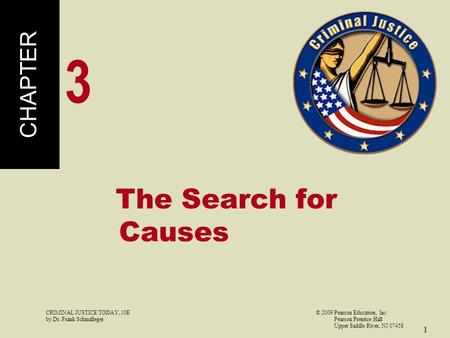 CRIMINAL JUSTICE TODAY, 10E© 2009 Pearson Education, Inc by Dr. Frank Schmalleger Pearson Prentice Hall Upper Saddle River, NJ 07458 1 The Search for Causes.