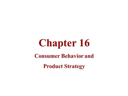 Chapter 16 Consumer Behavior and Product Strategy.