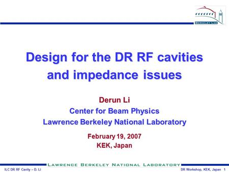ILC DR RF Cavity – D. Li DR Workshop, KEK, Japan 1 Design for the DR RF cavities and impedance issues Derun Li Center for Beam Physics Lawrence Berkeley.