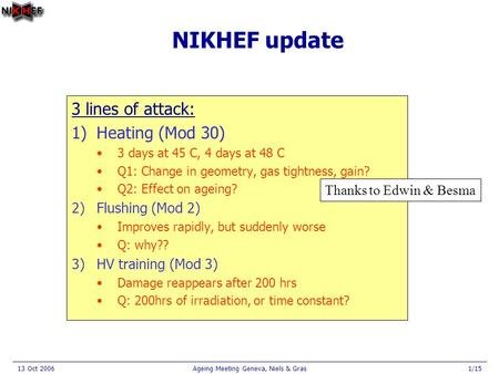 13 Oct 2006Ageing Meeting Geneva, Niels & Gras1/15 NIKHEF update 3 lines of attack: 1)Heating (Mod 30) 3 days at 45 C, 4 days at 48 C Q1: Change in geometry,