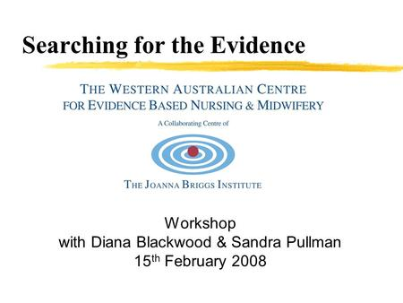 Searching for the Evidence Workshop with Diana Blackwood & Sandra Pullman 15 th February 2008.