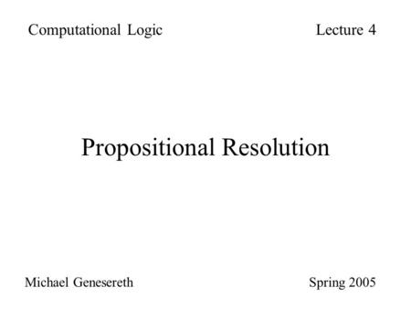 Propositional Resolution Computational LogicLecture 4 Michael Genesereth Spring 2005.