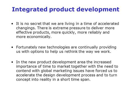 Integrated product development It is no secret that we are living in a time of accelerated changings. There is extreme pressure to deliver more effective.