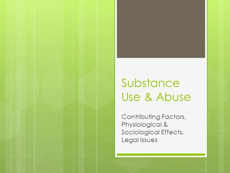 Substance Use & Abuse Contributing Factors, Physiological & Sociological Effects, Legal Issues.