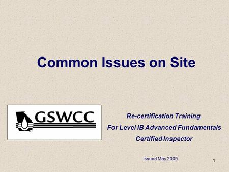 1 Common Issues on Site Re-certification Training For Level IB Advanced Fundamentals Certified Inspector Issued May 2009.