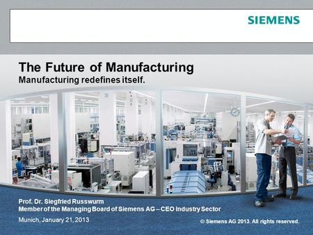 © Siemens AG 2013. All rights reserved. Munich, January 21, 2013 The Future of Manufacturing Manufacturing redefines itself. Prof. Dr. Siegfried Russwurm.