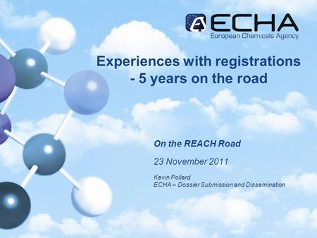 Experiences with registrations - 5 years on the road On the REACH Road 23 November 2011 Kevin Pollard ECHA – Dossier Submission and Dissemination.