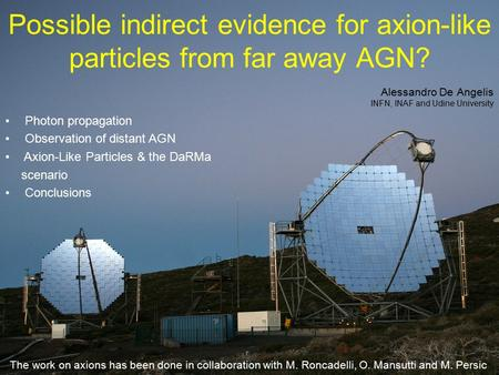 1 Possible indirect evidence for axion-like particles from far away AGN? Alessandro De Angelis INFN, INAF and Udine University Photon propagation Observation.