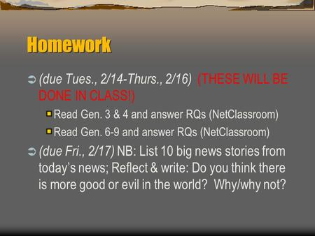 Homework  (due Tues., 2/14-Thurs., 2/16) (THESE WILL BE DONE IN CLASS!) Read Gen. 3 & 4 and answer RQs (NetClassroom) Read Gen. 6-9 and answer RQs (NetClassroom)