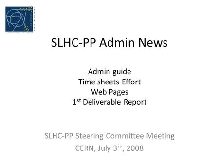 SLHC-PP Admin News Admin guide Time sheets Effort Web Pages 1 st Deliverable Report SLHC-PP Steering Committee Meeting CERN, July 3 rd, 2008.
