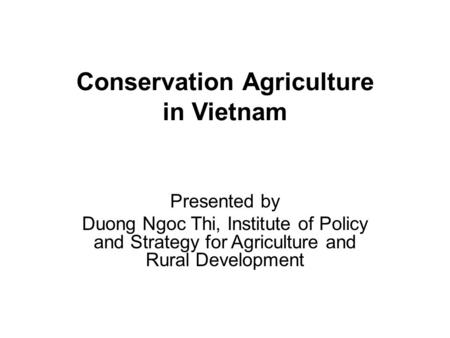 Conservation Agriculture in Vietnam Presented by Duong Ngoc Thi, Institute of Policy and Strategy for Agriculture and Rural Development.