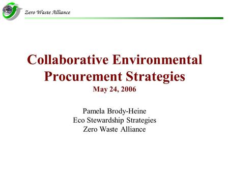 Collaborative Environmental Procurement Strategies May 24, 2006 Pamela Brody-Heine Eco Stewardship Strategies Zero Waste Alliance.