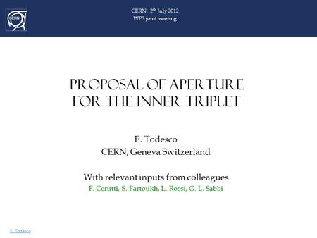E. Todesco PROPOSAL OF APERTURE FOR THE INNER TRIPLET E. Todesco CERN, Geneva Switzerland With relevant inputs from colleagues F. Cerutti, S. Fartoukh,
