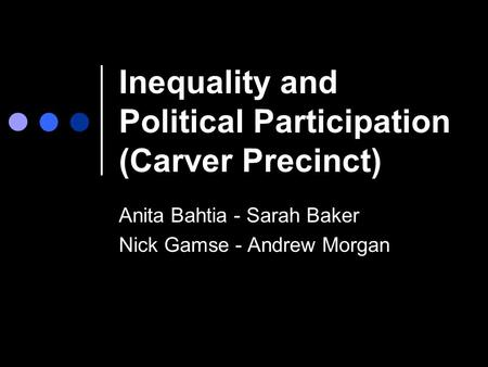 Inequality and Political Participation (Carver Precinct) Anita Bahtia - Sarah Baker Nick Gamse - Andrew Morgan.