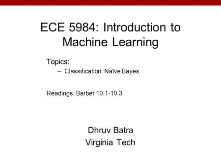 ECE 5984: Introduction to Machine Learning Dhruv Batra Virginia Tech Topics: –Classification: Naïve Bayes Readings: Barber 10.1-10.3.