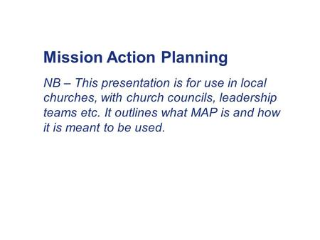 Mission Action Planning NB – This presentation is for use in local churches, with church councils, leadership teams etc. It outlines what MAP is and how.