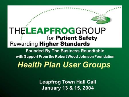 Health Plan User Groups Leapfrog Town Hall Call January 13 & 15, 2004 Founded By The Business Roundtable with Support From the Robert Wood Johnson Foundation.