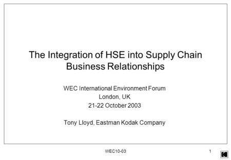 WEC10-031 The Integration of HSE into Supply Chain Business Relationships WEC International Environment Forum London, UK 21-22 October 2003 Tony Lloyd,