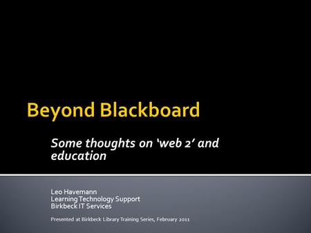 Some thoughts on 'web 2' and education Leo Havemann Learning Technology Support Birkbeck IT Services Presented at Birkbeck Library Training Series, February.