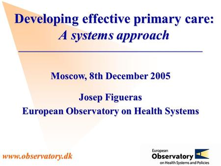 Www.observatory.dk Moscow, 8th December 2005 Josep Figueras European Observatory on Health Systems Developing effective primary care: A systems approach.