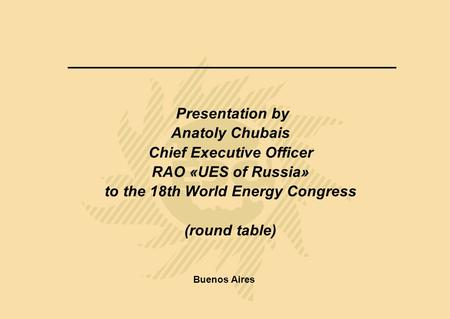 Presentation by Anatoly Chubais Chief Executive Officer RAO «UES of Russia» to the 18th World Energy Congress (round table) Buenos Aires.