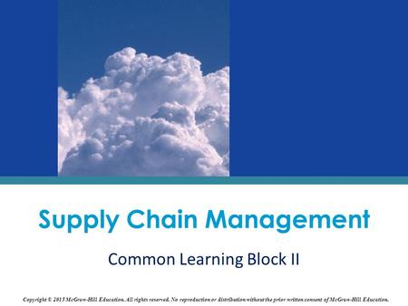 Supply Chain Management Common Learning Block II Copyright © 2015 McGraw-Hill Education. All rights reserved. No reproduction or distribution without the.