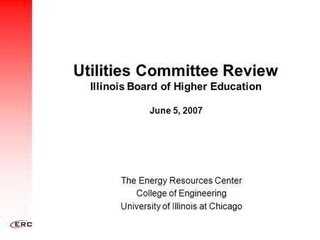 Utilities Committee Review Illinois Board of Higher Education June 5, 2007 The Energy Resources Center College of Engineering University of Illinois at.