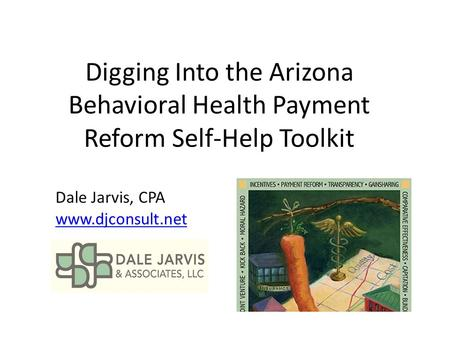Digging Into the Arizona Behavioral Health Payment Reform Self-Help Toolkit Dale Jarvis, CPA www.djconsult.net.