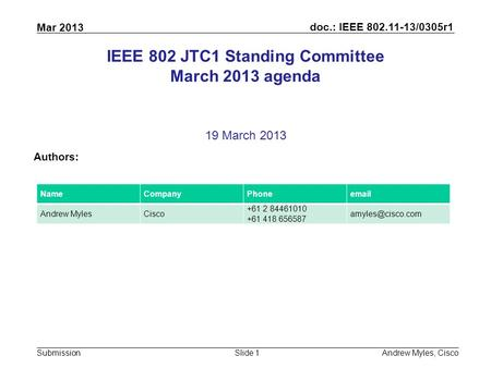 Doc.: IEEE 802.11-13/0305r1 Submission Mar 2013 Andrew Myles, CiscoSlide 1 IEEE 802 JTC1 Standing Committee March 2013 agenda 19 March 2013 Authors: NameCompanyPhoneemail.