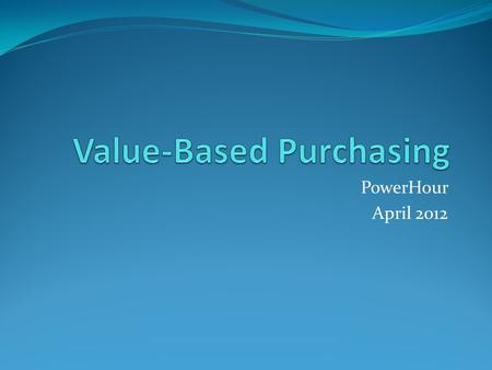 PowerHour April 2012. Goals of PowerHour What is Value Based Purchasing Review of the FFY 2013 VBP program Data Sources Data Collection Timeframes Measures.