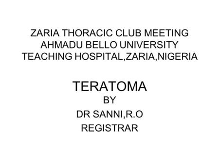 ZARIA THORACIC CLUB MEETING AHMADU BELLO UNIVERSITY TEACHING HOSPITAL,ZARIA,NIGERIA TERATOMA BY DR SANNI,R.O REGISTRAR.