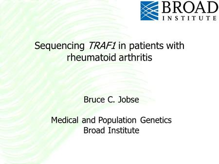 Sequencing TRAF1 in patients with rheumatoid arthritis Bruce C. Jobse Medical and Population Genetics Broad Institute.