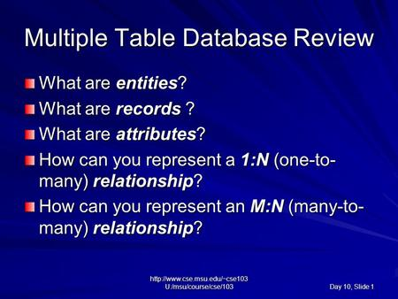 U:/msu/course/cse/103 Day 10, Slide 1 Multiple Table Database Review What are entities? What are records ? What are attributes?