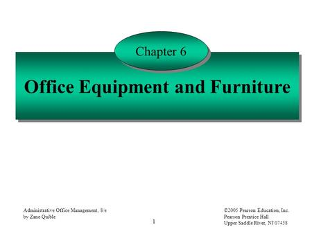 1 Administrative Office Management, 8/e by Zane Quible ©2005 Pearson Education, Inc. Pearson Prentice Hall Upper Saddle River, NJ 07458 Office Equipment.