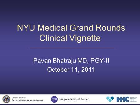 NYU Medical Grand Rounds Clinical Vignette Pavan Bhatraju MD, PGY-II October 11, 2011 U NITED S TATES D EPARTMENT OF V ETERANS A FFAIRS.