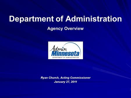 Department of Administration Agency Overview Ryan Church, Acting Commissioner January 27, 2011.