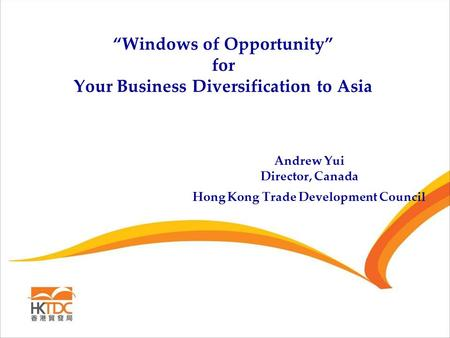 """Windows of Opportunity"" for Your Business Diversification to Asia Andrew Yui Director, Canada Hong Kong Trade Development Council."