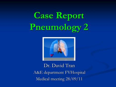 Case Report Pneumology 2 Dr. David Tran A&E department FVHospital Medical meeting 28/09/11.