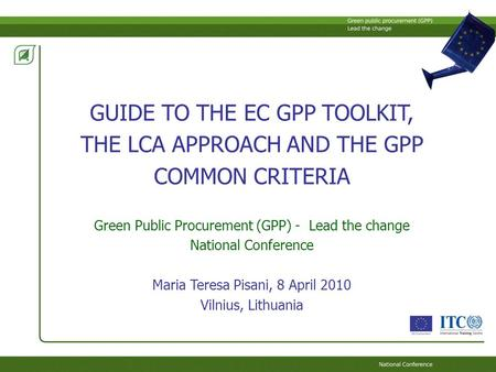 GUIDE TO THE EC GPP TOOLKIT, THE LCA APPROACH AND THE GPP COMMON CRITERIA Green Public Procurement (GPP) - Lead the change National Conference Maria Teresa.