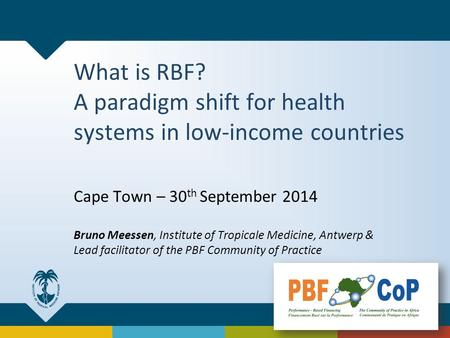 What is RBF? A paradigm shift for health systems in low-income countries Cape Town – 30 th September 2014 Bruno Meessen, Institute of Tropicale Medicine,
