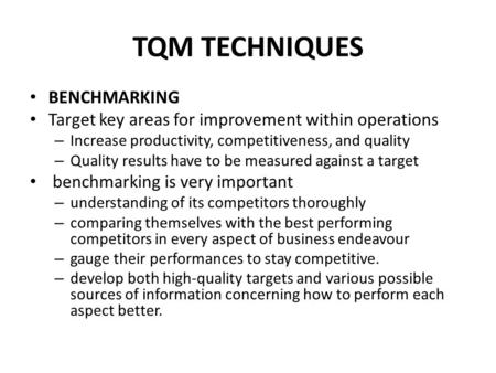 TQM TECHNIQUES BENCHMARKING Target key areas for improvement within operations – Increase productivity, competitiveness, and quality – Quality results.